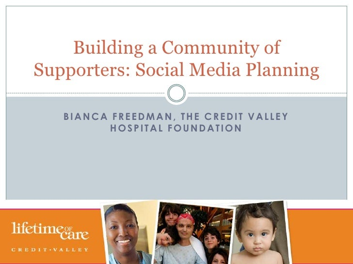 Bianca freedman, the credit valley hospital foundation<br />Building a Community of Supporters: Social Media Planning<br />