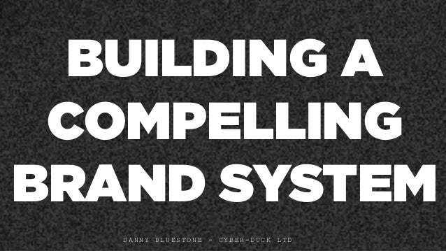 BUILDING A COMPELLING BRAND SYSTEM D A N N Y B L U E S T O N E - C Y B E R - D U C K L T D