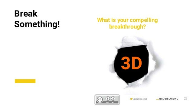 Confidential & Proprietary @underscorevc What is your compelling breakthrough? 3D Break Something! 23