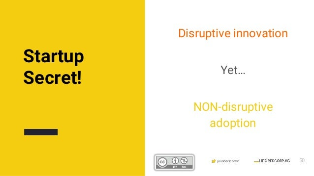 Confidential & Proprietary @underscorevc Disruptive innovation Yet… NON-disruptive adoption Startup Secret! 50
