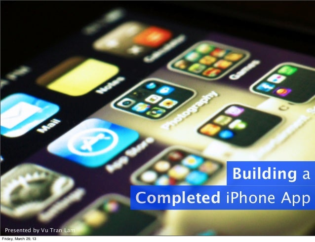 Presented by Vu Tran Lam Building a Completed iPhone App Friday, March 29, 13