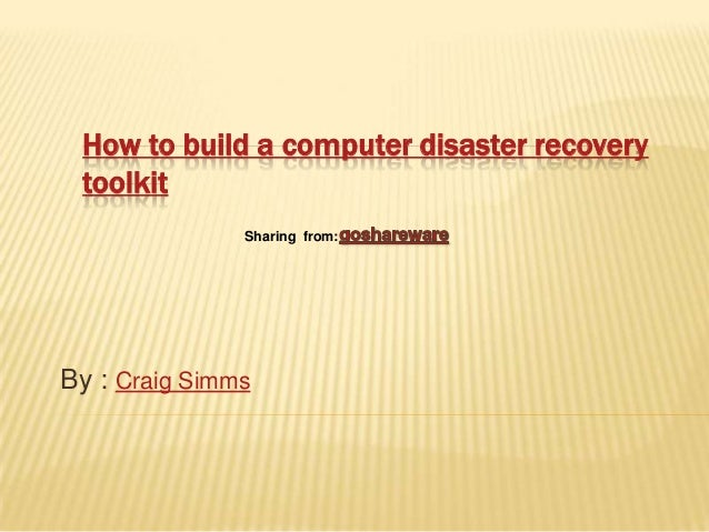 How to build a computer disaster recovery toolkit               Sharing from:By : Craig Simms