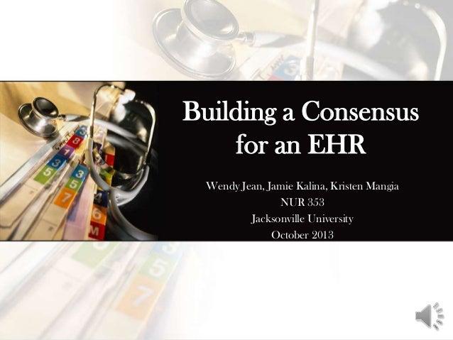Building a Consensus for an EHR Wendy Jean, Jamie Kalina, Kristen Mangia NUR 353 Jacksonville University October 2013