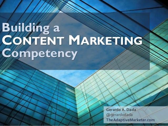 Building aCONTENTMARKETINGCompetency  Gerardo A. Dada  @gerardodada  TheAdaptiveMarketer.com