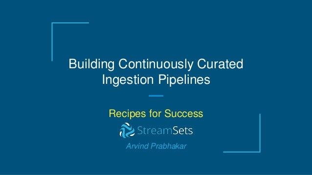 Building Continuously Curated Ingestion Pipelines Recipes for Success Arvind Prabhakar