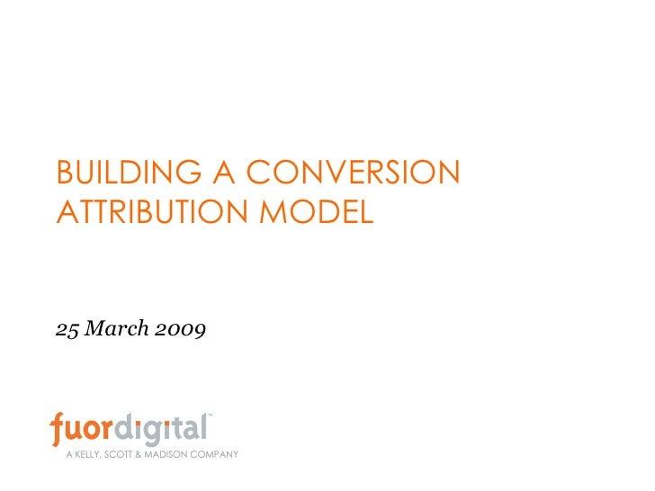 BUILDING A CONVERSION ATTRIBUTION MODEL 25 March 2009