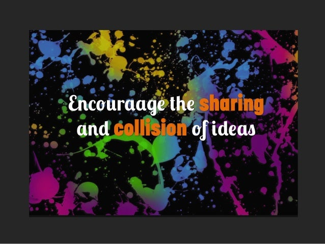 Because the collision of ideas can create something amazing