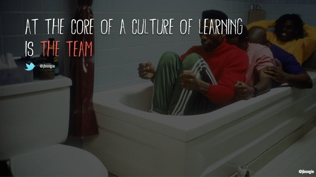 @jboogie at the core of a culture of learning is the team @jboogie @jboogie