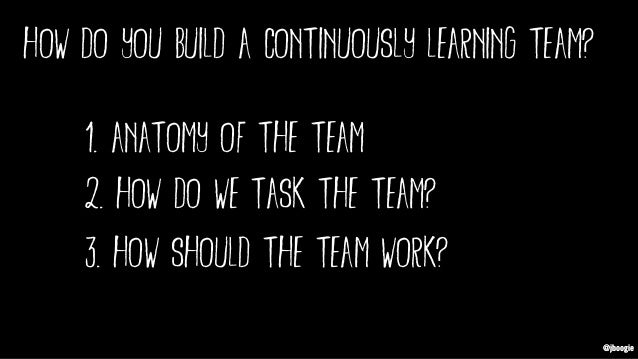 @jboogie 1. anatomy of the team @jboogie how do you build a continuously learning team? 2. how do we task the team? 3. how...