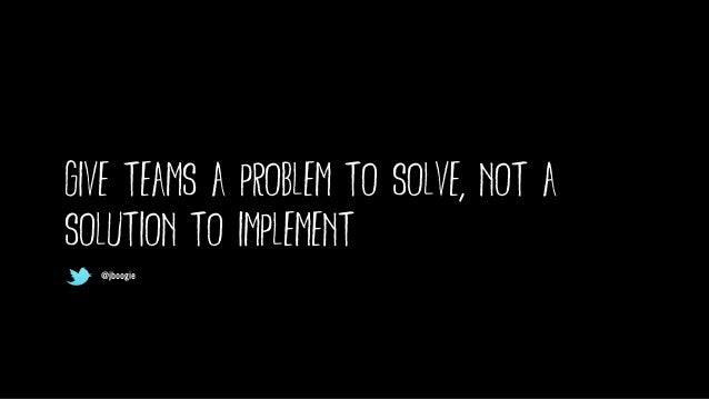 @jboogie give teams a problem to solve, not a solution to implement @jboogie @jboogie