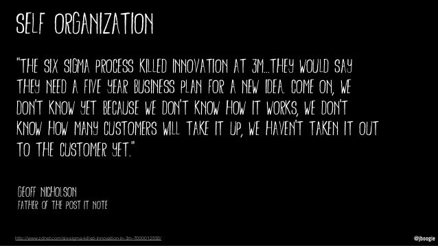 """@jboogie self organization """"The Six Sigma process killed innovation at 3M...they would say they need a five year business ..."""
