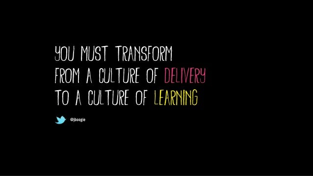 @jboogie you must transform from a culture of delivery to a culture of learning @jboogie