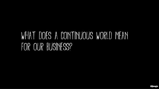 @jboogie what does a continuous world mean for our business? @jboogie