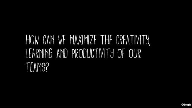 @jboogie how can we maximize the creativity, learning and productivity of our teams? @jboogie