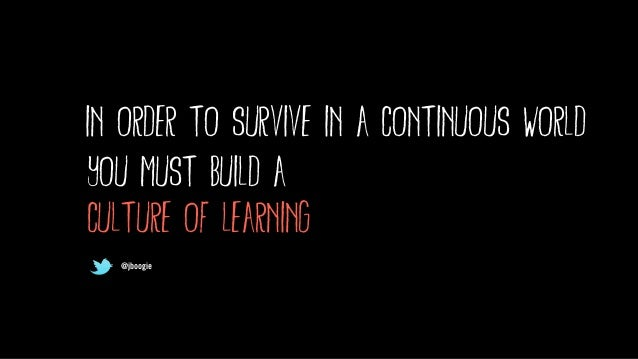 @jboogie in order to survive in a continuous world you must build a culture of learning @jboogie