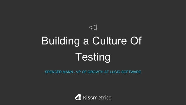 Building a Culture Of Testing SPENCER MANN - VP OF GROWTH AT LUCID SOFTWARE