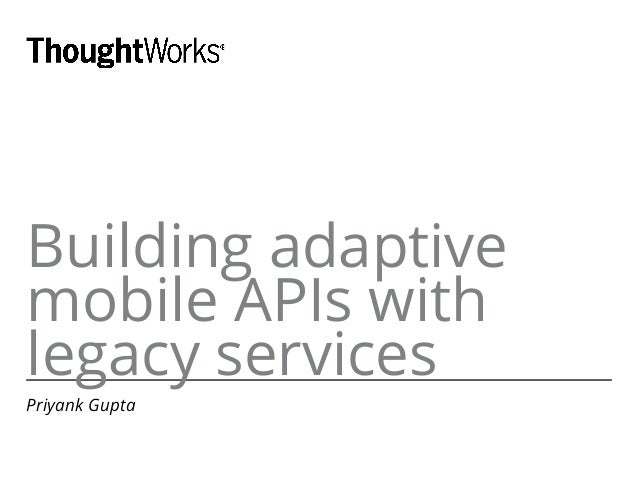 Building adaptive mobile APIs with legacy services Priyank Gupta