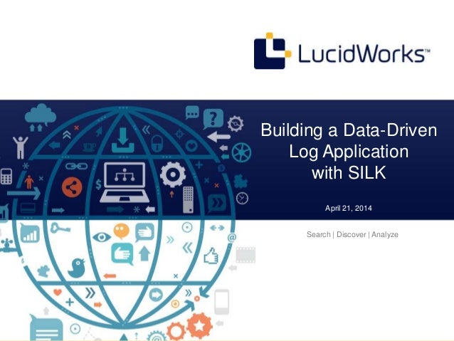 Confidential and Proprietary © Copyright 2013 Building a Data-Driven Log Application with SILK April 21, 2014 Search | Dis...