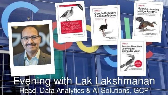Evening with Lak Lakshmanan Head, Data Analytics & AI Solutions, GCP