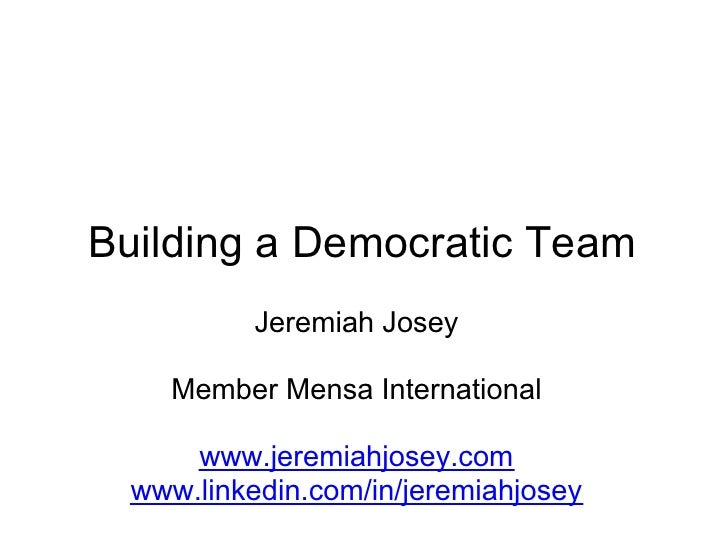 Building a Democratic Team           Jeremiah Josey    Member Mensa International      www.jeremiahjosey.com  www.linkedin...