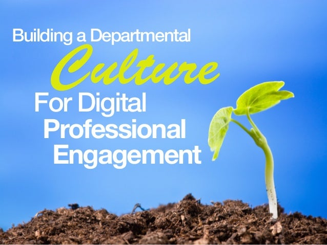 Building a Departmental CultureFor Digital Professional Engagement