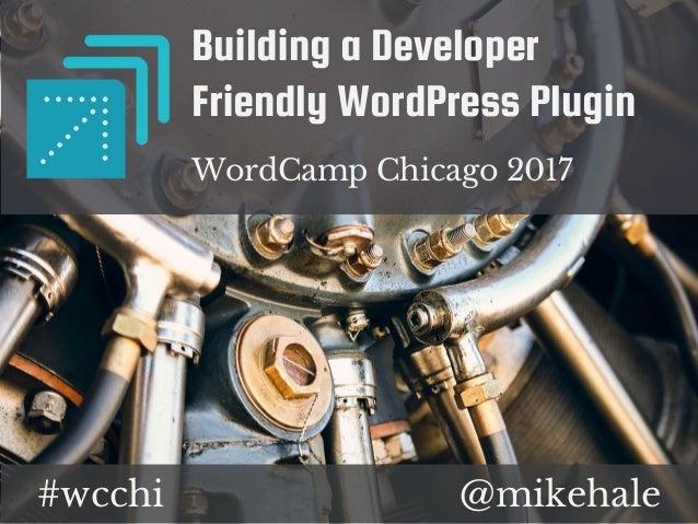 @mikehale#wcchi Building a Developer Friendly WordPress Plugin WordCamp Chicago 2017