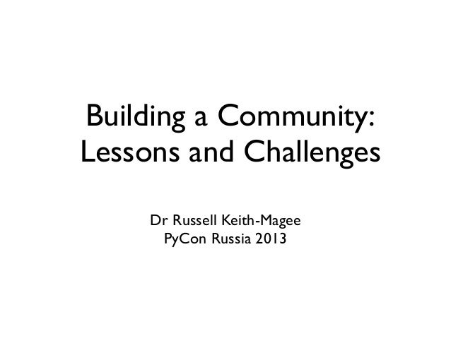 Building a Community:Lessons and Challenges     Dr Russell Keith-Magee      PyCon Russia 2013