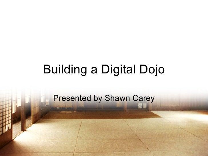Building a Digital Dojo Presented by Shawn Carey