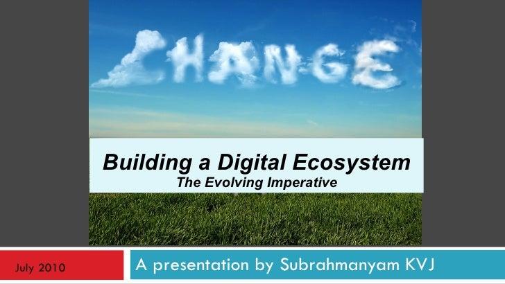A presentation by Subrahmanyam KVJ Building a Digital Ecosystem The Evolving Imperative July 2010