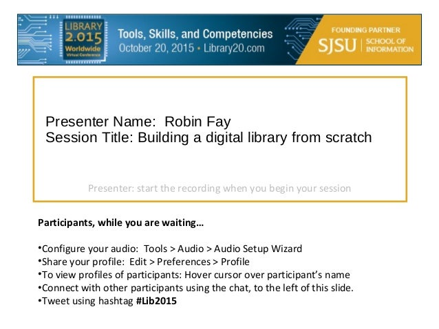 Presenter Name: Robin Fay Session Title: Building a digital library from scratch Participants, while you are waiting… •Con...