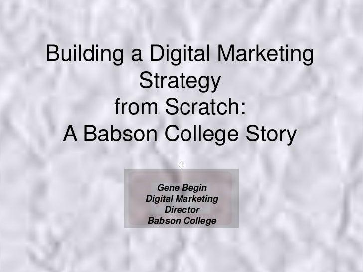Building a Digital Marketing Strategy from Scratch: A Babson College Story<br />Gene Begin<br />Digital Marketing Director...