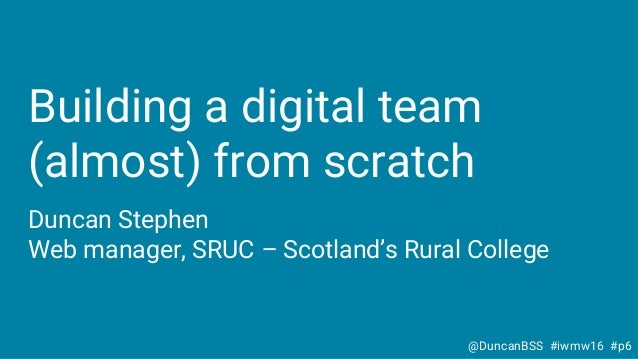 Building a digital team (almost) from scratch Duncan Stephen Web manager, SRUC – Scotland's Rural College @DuncanBSS #iwmw...