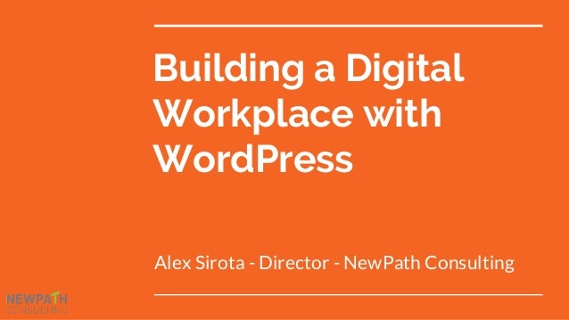 Building a Digital Workplace with WordPress Alex Sirota - Director - NewPath Consulting