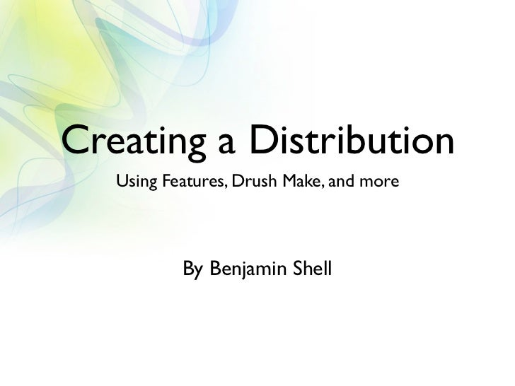Creating a Distribution   Using Features, Drush Make, and more           By Benjamin Shell