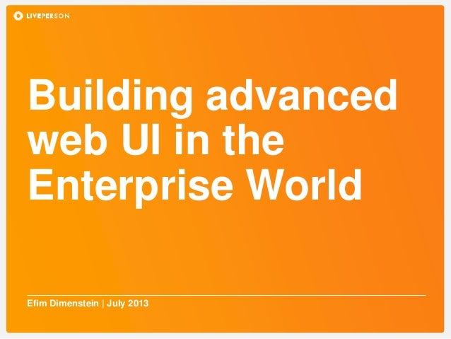 Building advanced web UI in the Enterprise World Efim Dimenstein | July 2013