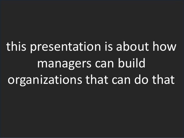 this presentation is about how managers can build organizations that can do that