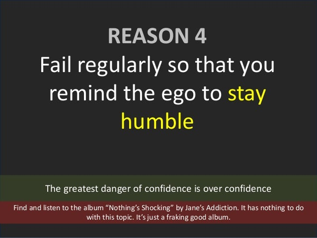 REASON 4 Fail regularly so that you remind the ego to stay humble The greatest danger of confidence is over confidence Fin...