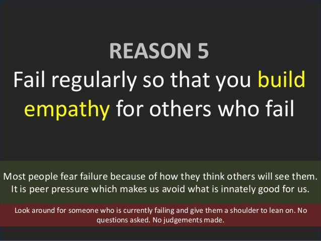 REASON 5 Fail regularly so that you build empathy for others who fail Most people fear failure because of how they think o...