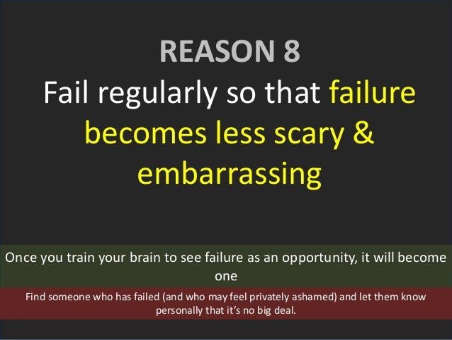 REASON 8 Fail regularly so that failure becomes less scary & embarrassing Once you train your brain to see failure as an o...
