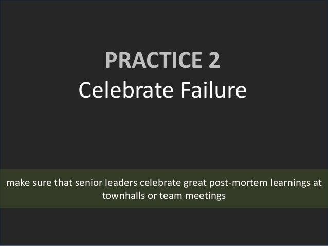 PRACTICE 2 Celebrate Failure make sure that senior leaders celebrate great post-mortem learnings at townhalls or team meet...