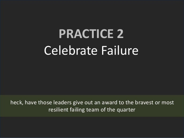 PRACTICE 2 Celebrate Failure heck, have those leaders give out an award to the bravest or most resilient failing team of t...