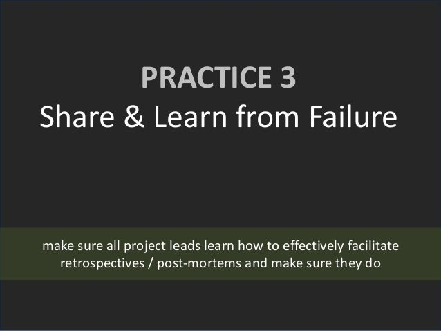 PRACTICE 3 Share & Learn from Failure make sure all project leads learn how to effectively facilitate retrospectives / pos...