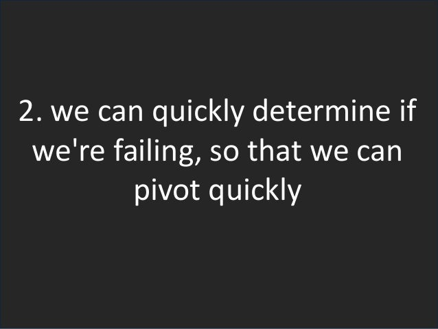 2. we can quickly determine if we're failing, so that we can pivot quickly
