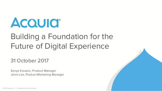 ©2017 Acquia Inc. — Confidential and Proprietary Building a Foundation for the Future of Digital Experience 31 October 201...