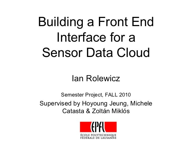 Building a Front End   Interface for aSensor Data Cloud          Ian Rolewicz      Semester Project, FALL 2010Supervised b...