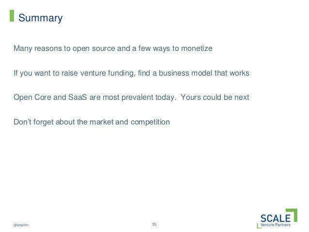 25@atseitlin Summary Many reasons to open source and a few ways to monetize If you want to raise venture funding, find a b...