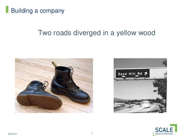 5@atseitlin Building a company Two roads diverged in a yellow wood