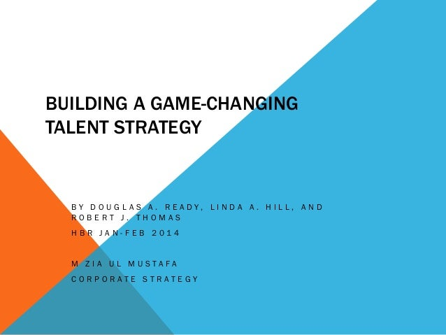 BUILDING A GAME-CHANGING TALENT STRATEGY B Y D O U G L A S A . R E A D Y , L I N D A A . H I L L , A N D R O B E R T J . T...