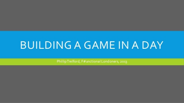 BUILDING A GAME IN A DAY PhillipTrelford, F#unctional Londoners, 2013