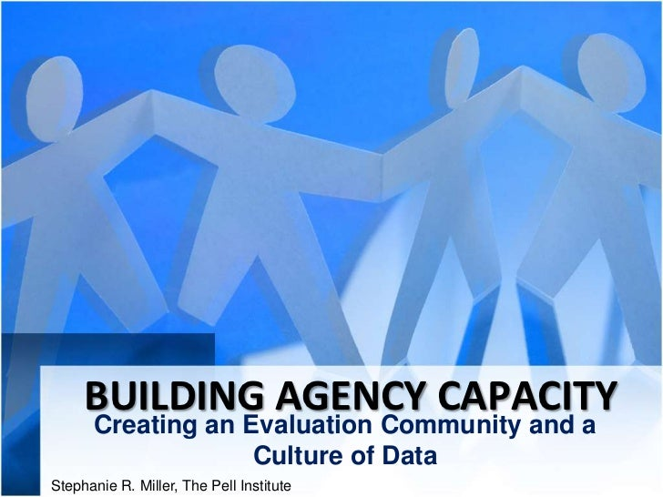 BUILDING AGENCY CAPACITY      Creating an Evaluation Community and a                   Culture of DataStephanie R. Miller,...